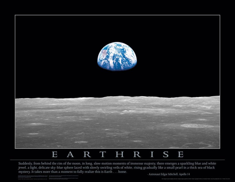 Earthrise: Suddenly, from behind the rim of the moon, in long, slow-motion moments of immense majesty, there emerges a sparkling blue and white jewel, a light, delicate sky-blue sphere laced with slowly swirling veils of white, rising gradually like a small pearl in a thick sea of black mystery. It takes more than a moment to fully realize this is Earth... home. Astronaut Edgar Mitchell, Apollo 14.